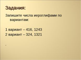 Задания: Запишите числа иероглифами по вариантам: 1 вариант – 416, 1243 2 вар
