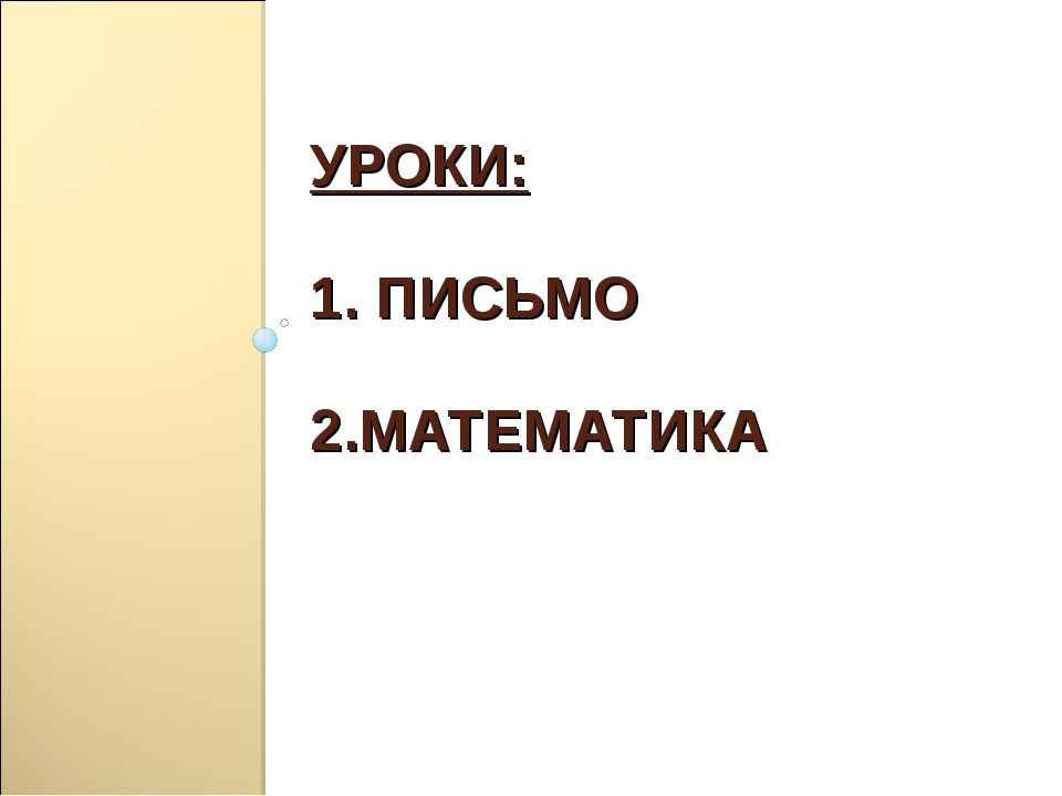 УРОКИ: 1. ПИСЬМО 2.МАТЕМАТИКА