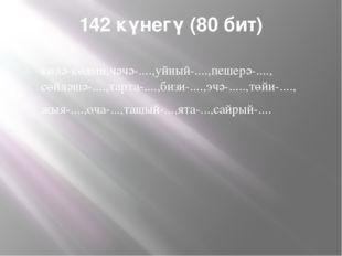 142 күнегү (80 бит) көлә-көлми,чәчә-....,уйный-....,пешерә-...., сөйләшә-....