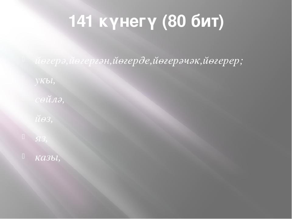 141 күнегү (80 бит) йөгерә,йөгергән,йөгерде,йөгерәчәк,йөгерер; укы, сөйлә, йө...