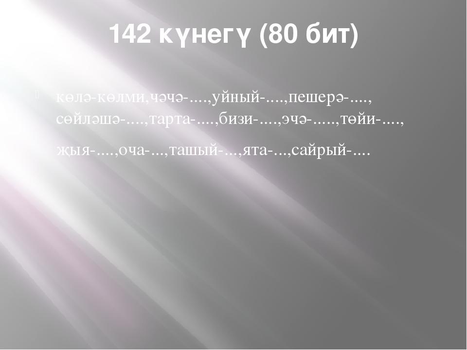 142 күнегү (80 бит) көлә-көлми,чәчә-....,уйный-....,пешерә-...., сөйләшә-.......
