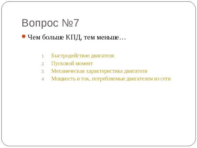 Вопрос №7 Чем больше КПД, тем меньше… Быстродействие двигателя Пусковой момен...
