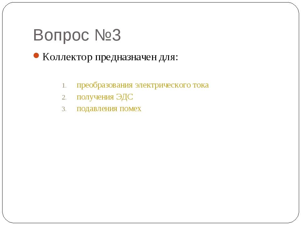 Вопрос №3 Коллектор предназначен для: преобразования электрического тока полу...