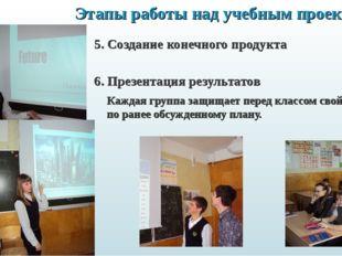 Этапы работы над учебным проектом: 5. Создание конечного продукта  6. Презен