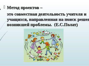 Метод проектов – это совместная деятельность учителя и учащихся, направленна
