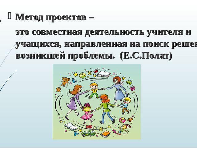 Метод проектов – это совместная деятельность учителя и учащихся, направленна...