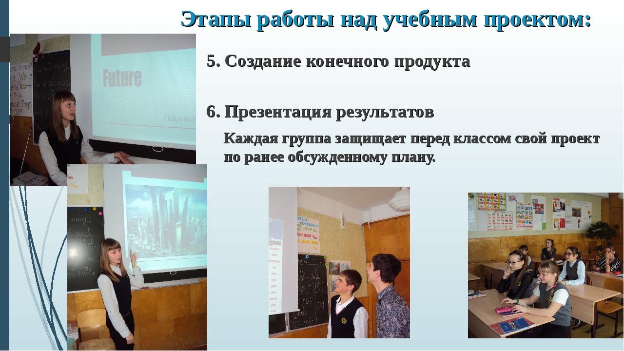 Этапы работы над учебным проектом: 5. Создание конечного продукта  6. Презен...