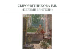 СЫРОМЯТНИКОВА Е.В. «ПЕРВЫЕ ЗРИТЕЛИ»