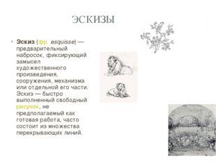 ЭСКИЗЫ Эскиз (фр.esquisse) — предварительный набросок, фиксирующий замысел х