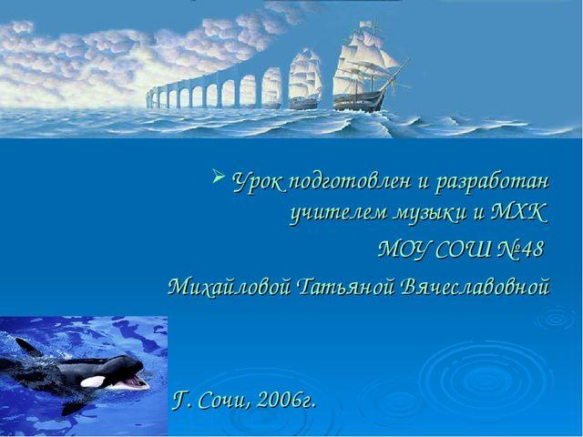 Урок подготовлен и разработан учителем музыки и МХК МОУ СОШ № 48 Михайловой Т...