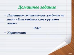 Домашнее задание Напишите сочинение-рассуждение на тему «Роль вводных слов в