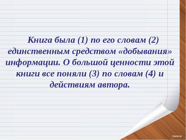 Книга была (1) по его словам (2) единственным средством «добывания» информаци...