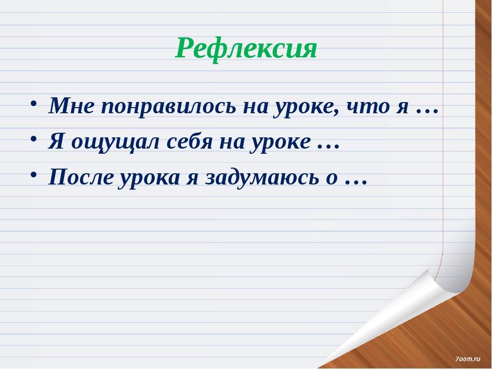 Рефлексия Мне понравилось на уроке, что я … Я ощущал себя на уроке … После ур...