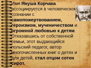 Имя Януша Корчака ассоциируется в человеческом сознании с самопожертвованием,