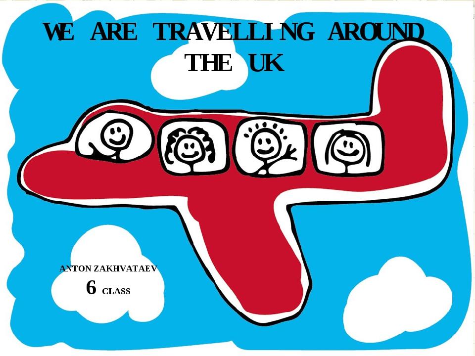 WE ARE TRAVELLING AROUND THE UK ANTON ZAKHVATAEV 6 CLASS
