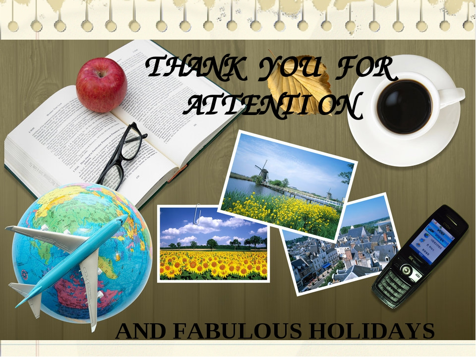 THANK YOU FOR ATTENTION AND FABULOUS HOLIDAYS