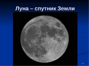 * Луна – спутник Земли