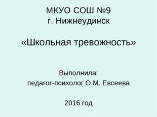 МКУО СОШ №9 г. Нижнеудинск «Школьная тревожность» Выполнила: педагог-психоло