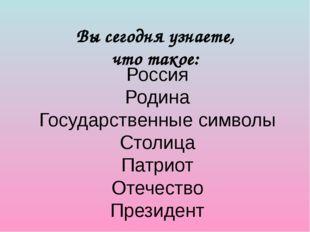 Вы сегодня узнаете, что такое: Россия Родина Государственные символы Столица