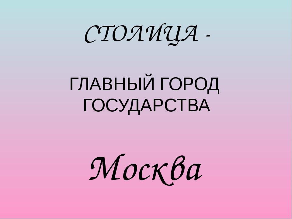 СТОЛИЦА - Москва ГЛАВНЫЙ ГОРОД ГОСУДАРСТВА