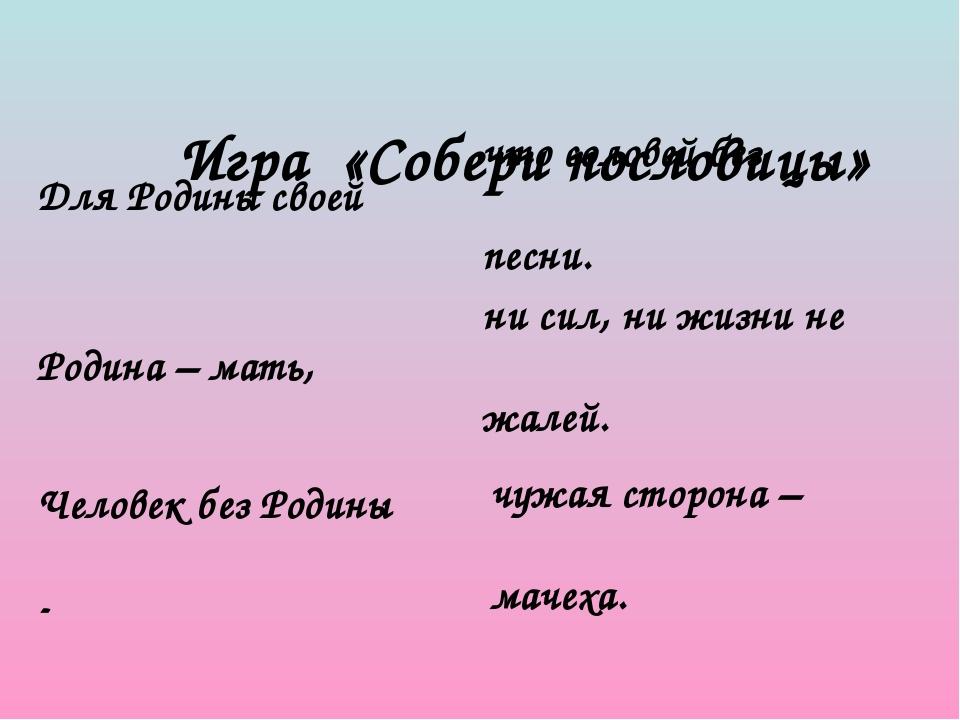 Игра «Собери пословицы» Для Родины своей Родина – мать, Человек без Родины...