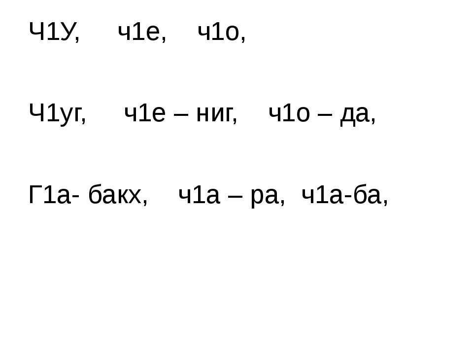 Ч1У, ч1е, ч1о, Ч1уг, ч1е – ниг, ч1о – да, Г1а- бакх, ч1а – ра, ч1а-ба,