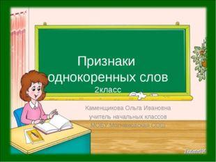 Признаки однокоренных слов 2класс Каменщикова Ольга Ивановна учитель начальны