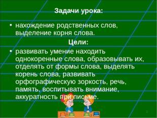 * Задачи урока: нахождение родственных слов, выделение корня слова. Цели: раз