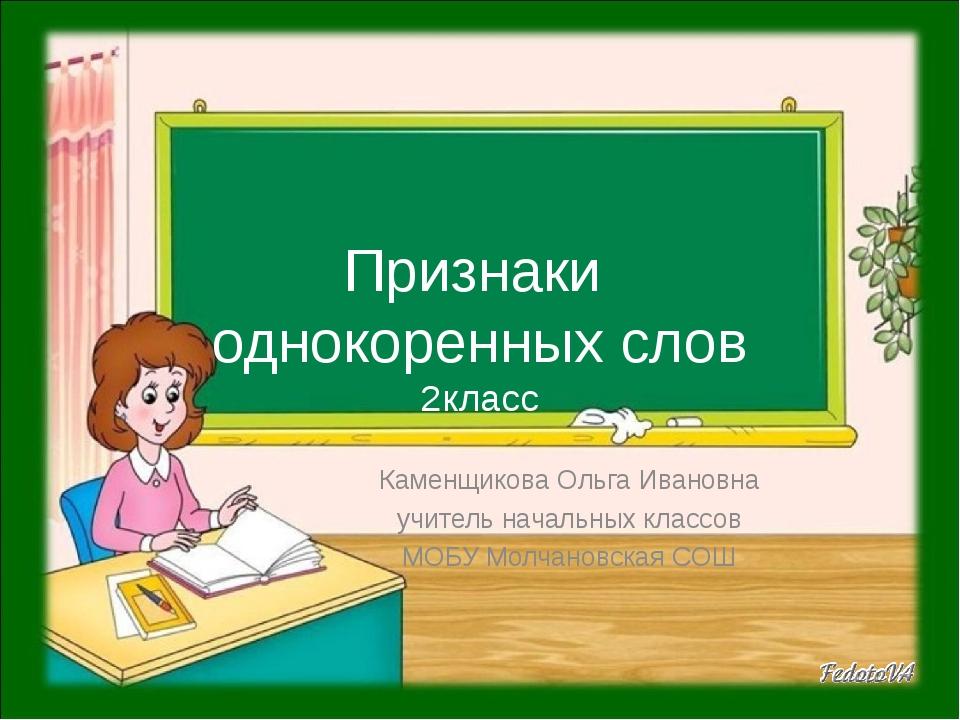 Признаки однокоренных слов 2класс Каменщикова Ольга Ивановна учитель начальны...