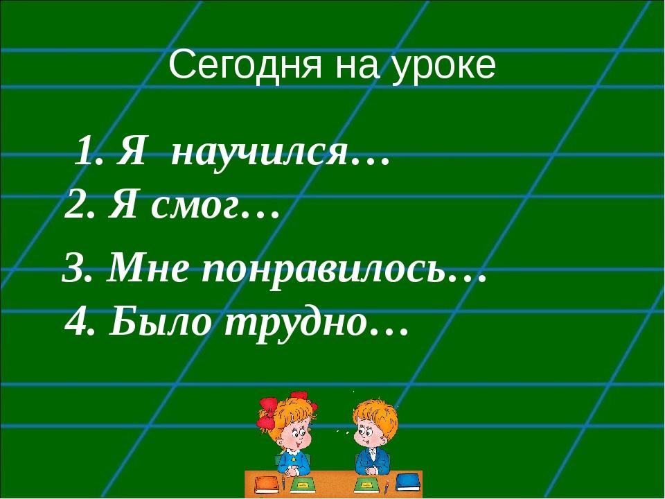 Сегодня на уроке 1. Я научился… 2. Я смог… 3. Мне понравилось… 4. Было трудно…