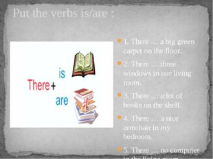 Put the verbs is/are : 1. There … a big green carpet on the floor. 2. There …