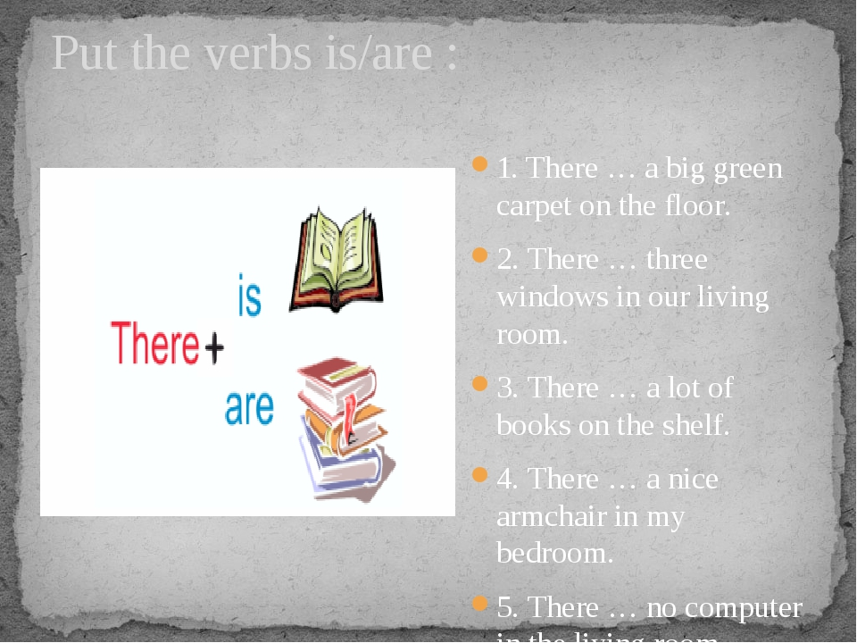 Put the verbs is/are : 1. There … a big green carpet on the floor. 2. There …...