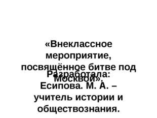«Внеклассное мероприятие, посвящённое битве под Москвой». Разработала: Есипов