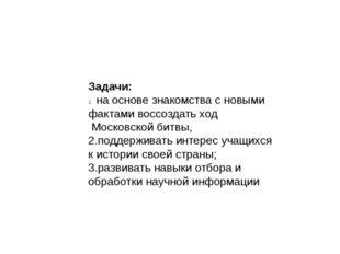 Задачи: на основе знакомства с новыми фактами воссоздать ход Московской битвы