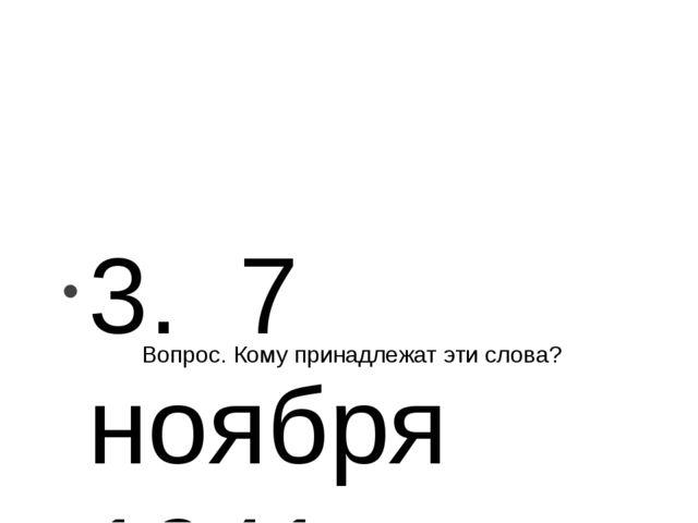 Вопрос. Кому принадлежат эти слова? 3. 7 ноября 1941 г. в Москве прошел парад...