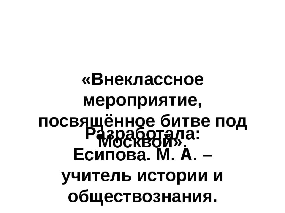«Внеклассное мероприятие, посвящённое битве под Москвой». Разработала: Есипов...