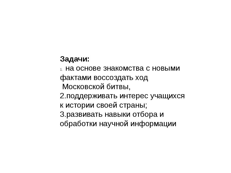 Задачи: на основе знакомства с новыми фактами воссоздать ход Московской битвы...