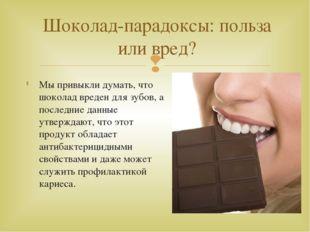 Мы привыкли думать, что шоколад вреден для зубов, а последние данные утвержда