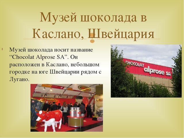 """Музей шоколада носит название """"Chocolat Alprose SA"""". Он расположен в Каслано,..."""