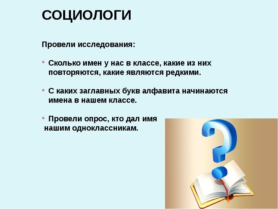 СОЦИОЛОГИ Провели исследования: Сколько имен у нас в классе, какие из них пов...