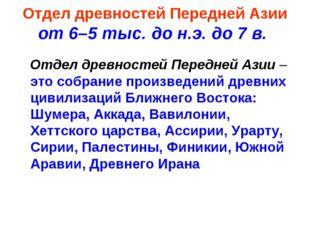 Отдел древностей Передней Азии от 6–5 тыс. до н.э. до 7 в. Отдел древностей П