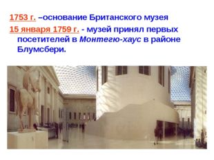 1753 г. –основание Британского музея 15 января 1759 г. - музей принял первых