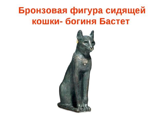 Бронзовая фигура сидящей кошки- богиня Бастет