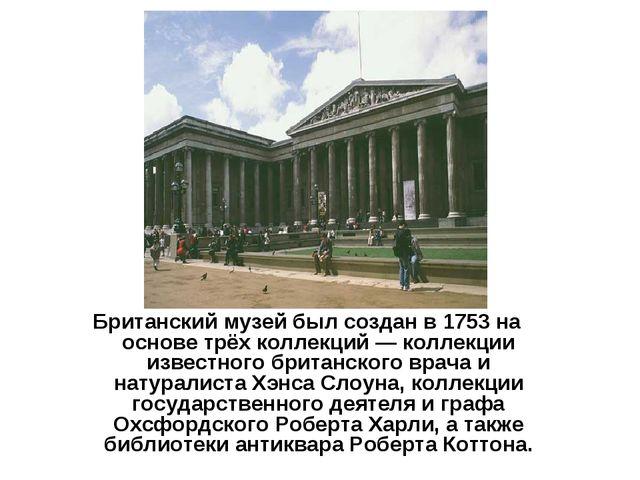 Британский музей был создан в 1753 на основе трёх коллекций — коллекции извес...