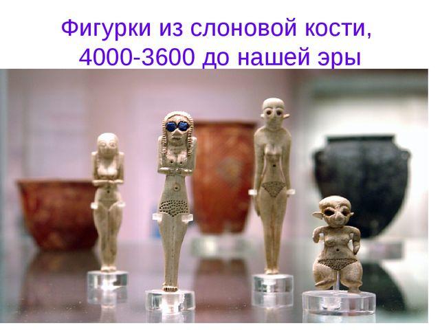 Фигурки из слоновой кости, 4000-3600 до нашей эры