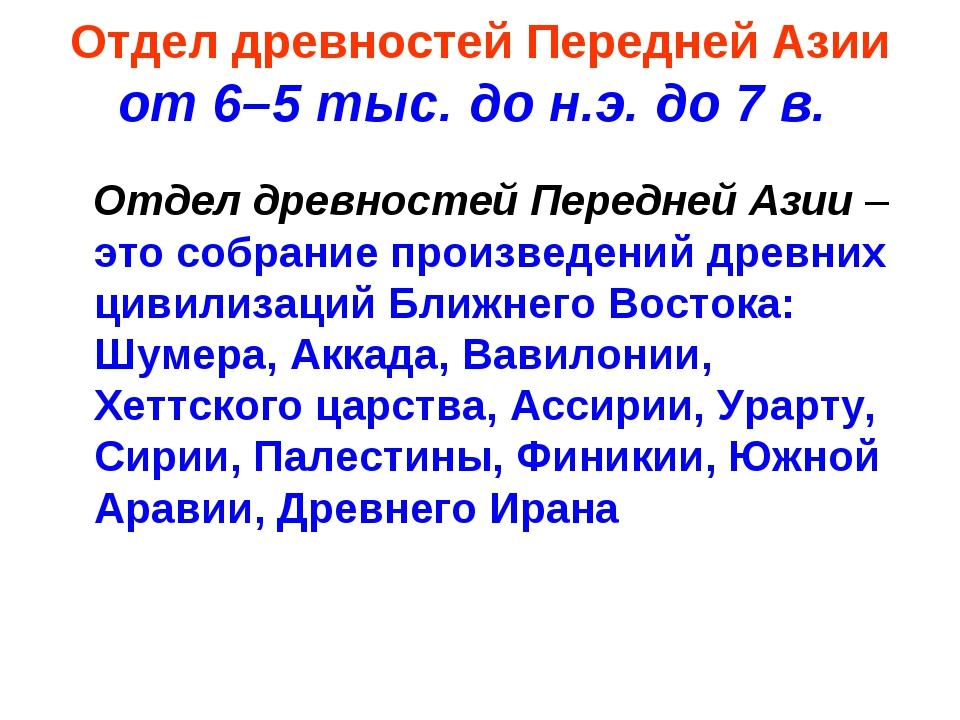 Отдел древностей Передней Азии от 6–5 тыс. до н.э. до 7 в. Отдел древностей П...