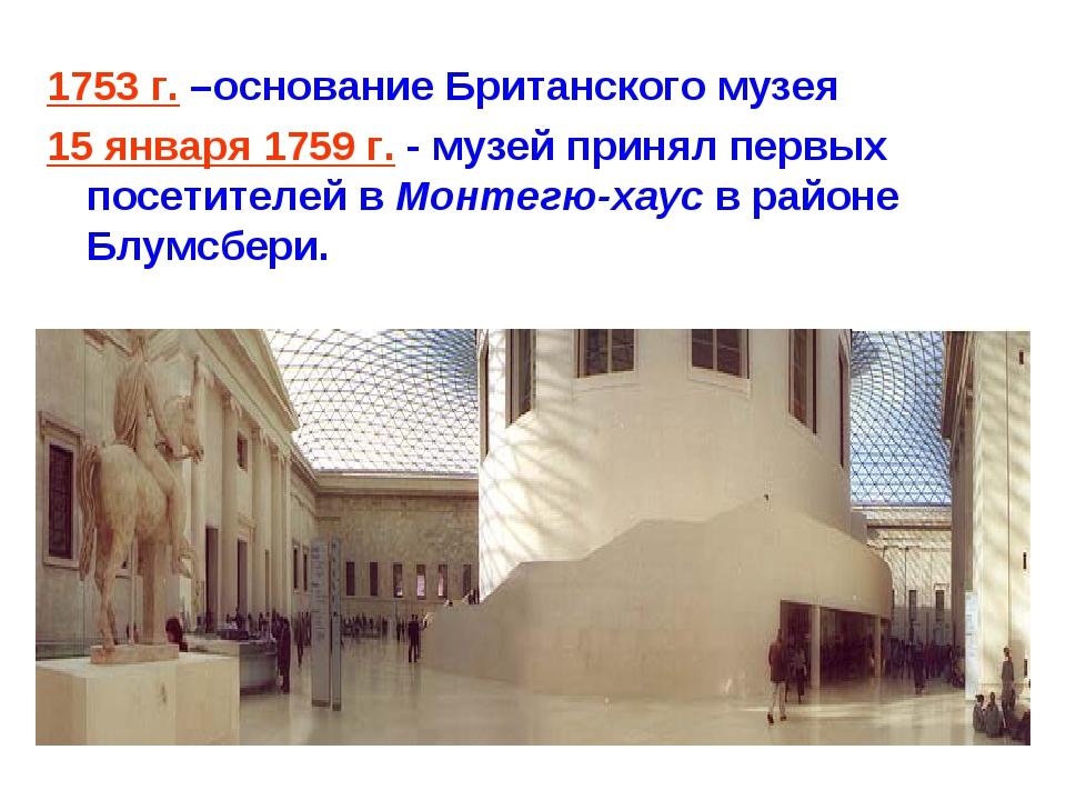 1753 г. –основание Британского музея 15 января 1759 г. - музей принял первых...