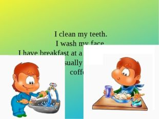 I clean my teeth. I wash my face. I have breakfast at a quarter past seven. F