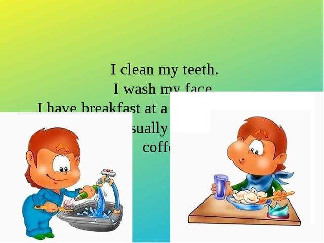I clean my teeth. I wash my face. I have breakfast at a quarter past seven. F...