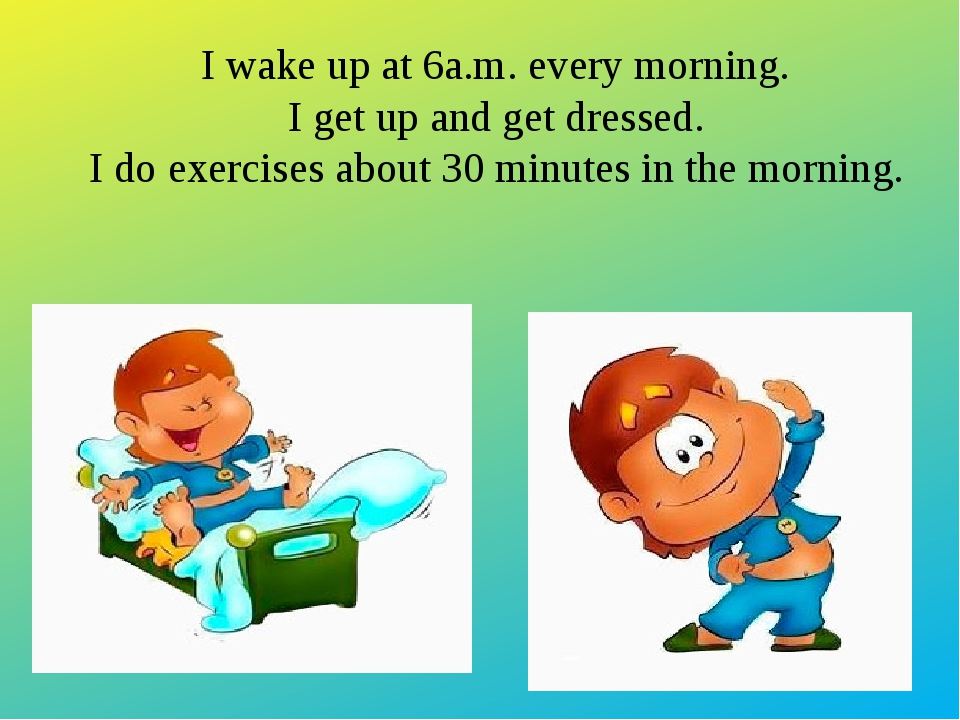 I wake up at 6a.m. every morning. I get up and get dressed. I do exercises ab...